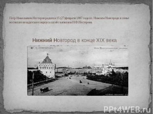 Петр Николаевич Нестеров родился 15 (27)февраля 1887 года в г. Нижнем Новгороде
