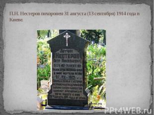 П.Н. Нестеров похоронен 31 августа (13 сентября) 1914 года в Киеве.