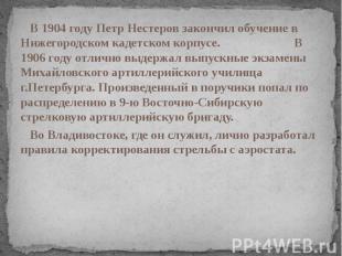 В 1904 году Петр Нестеров закончил обучение в Нижегородском кадетском корпусе. В