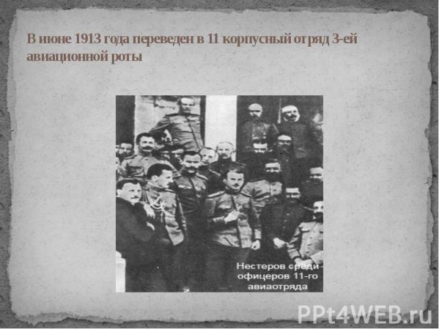 В июне 1913 года переведен в 11 корпусный отряд 3-ей авиационной роты