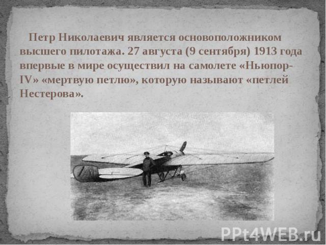 Петр Николаевич является основоположником высшего пилотажа. 27 августа (9 сентября) 1913 года впервые в мире осуществил на самолете «Ньюпор-IV» «мертвую петлю», которую называют «петлей Нестерова».