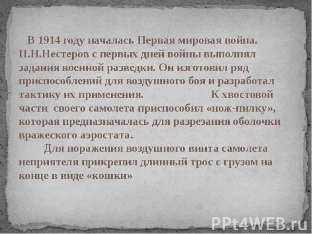 В 1914 году началась Первая мировая война. П.Н.Нестеров с первых дней войны выполнял задания военной разведки. Он изготовил ряд приспособлений для воздушного боя и разработал тактику их применения. К хвостовой части своего самолета приспособил «нож-…