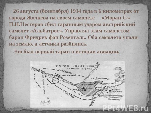26 августа (8сентября) 1914 года в 6 километрах от города Жолкева на своем самолете «Моран-G» П.Н.Нестеров сбил таранным ударом австрийский самолет «Альбатрос». Управлял этим самолетом барон Фридрих фон Розенталь. Оба самолета упали на землю, а летч…