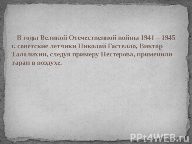 В годы Великой Отечественной войны 1941 – 1945 г. советские летчики Николай Гастелло, Виктор Талалихин, следуя примеру Нестерова, применили таран в воздухе.
