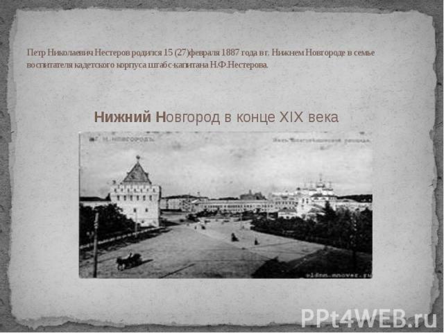 Петр Николаевич Нестеров родился 15 (27)февраля 1887 года в г. Нижнем Новгороде в семье воспитателя кадетского корпуса штабс-капитана Н.Ф.Нестерова. Нижний Новгород в конце XIX века