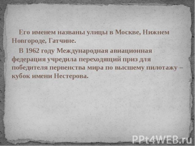 Его именем названы улицы в Москве, Нижнем Новгороде, Гатчине. В 1962 году Международная авиационная федерация учредила переходящий приз для победителя первенства мира по высшему пилотажу – кубок имени Нестерова.