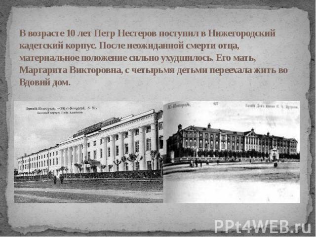 В возрасте 10 лет Петр Нестеров поступил в Нижегородский кадетский корпус. После неожиданной смерти отца, материальное положение сильно ухудшилось. Его мать, Маргарита Викторовна, с четырьмя детьми переехала жить во Вдовий дом.