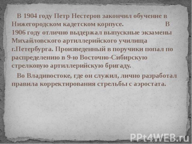 В 1904 году Петр Нестеров закончил обучение в Нижегородском кадетском корпусе. В 1906 году отлично выдержал выпускные экзамены Михайловского артиллерийского училища г.Петербурга. Произведенный в поручики попал по распределению в 9-ю Восточно-Сибирск…