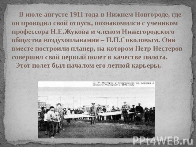 В июле-августе 1911 года в Нижнем Новгороде, где он проводил свой отпуск, познакомился с учеником профессора Н.Е.Жукова и членом Нижегородского общества воздухоплавания – П.П.Соколовым. Они вместе построили планер, на котором Петр Нестеров совершил …