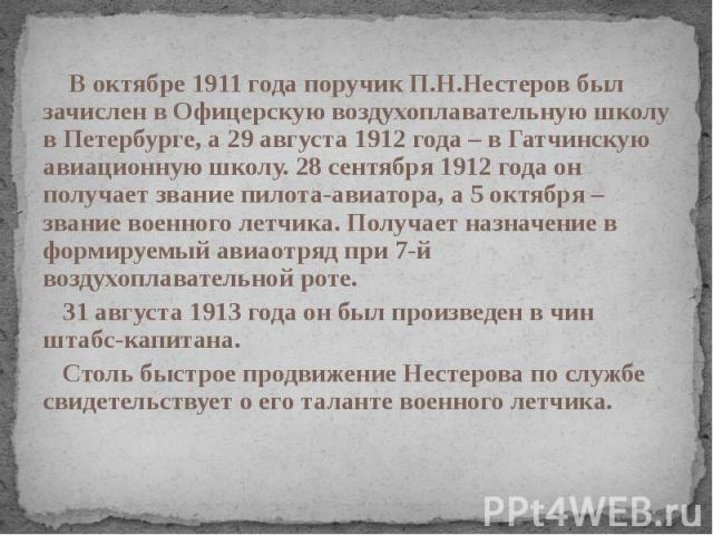 В октябре 1911 года поручик П.Н.Нестеров был зачислен в Офицерскую воздухоплавательную школу в Петербурге, а 29 августа 1912 года – в Гатчинскую авиационную школу. 28 сентября 1912 года он получает звание пилота-авиатора, а 5 октября – звание военно…