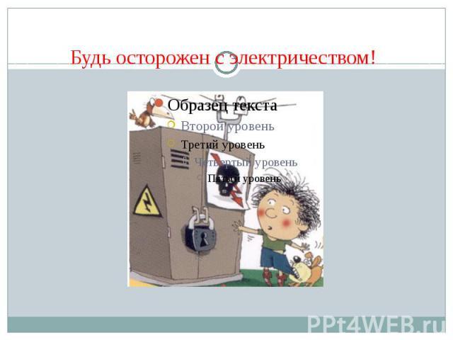 Будь осторожен с электричеством!