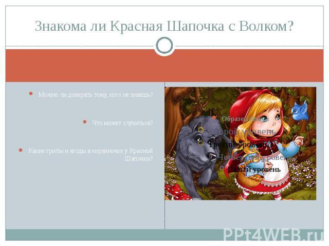 Знакома ли Красная Шапочка с Волком? Можно ли доверять тому, кого не знаешь?Что может случиться?Какие грибы и ягоды в корзиночке у Красной Шапочки?