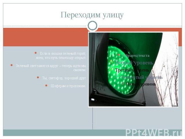 Переходим улицу Если в окошке зеленый горит,ясно, что путь пешеходу открыт.Зеленый свет зажегся вдруг – теперь идти мы сможем.Ты, светофор, хороший другШоферам и прохожим.