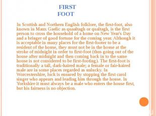 First Foot In Scottish and Northern English folklore, the first-foot, also known