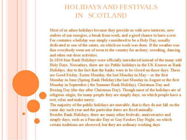 Holidays and festivals in Scotland Most of us adore holidays because they provide us with new interests, new outlets of our energies, a break from work, and a good chance to have a rest.For centuries a holiday was simply considered to be a Holy Day,…