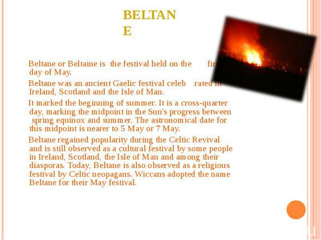 Beltane Beltane or Beltaine is the festival held on the first day of May. Beltane was an ancient Gaelic festival celeb rated in Ireland, Scotland and the Isle of Man. It marked the beginning of summer. It is a cross-quarter day, marking the midpoint…