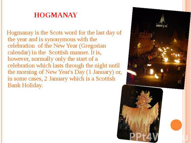 Hogmanay Hogmanay is the Scots word for the last day of the year and is synonymous with the celebration of the New Year (Gregorian calendar) in the Scottish manner. It is, however, normally only the start of a celebration which lasts through the nig…