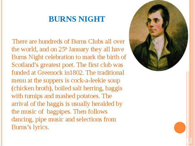 Burns night There are hundreds of Burns Clubs all over the world, and on 25th January they all have Burns Night celebration to mark the birth of Scotland's greatest poet. The first club was funded at Greenock in1802. The traditional menu at the supp…