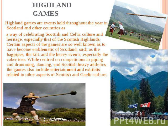 Highland Games Highland games are events held throughout the year in Scotland and other countries as a way of celebrating Scottish and Celtic culture and heritage, especially that of the Scottish Highlands. Certain aspects of the games are so well k…