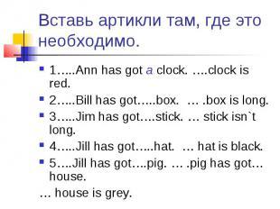 Вставь артикли там, где это необходимо. 1…..Ann has got a clock. ….clock is red.