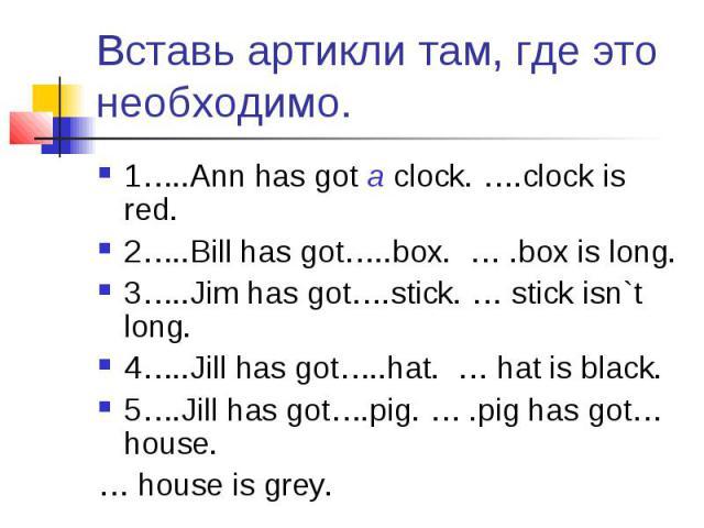 Вставь артикли там, где это необходимо. 1…..Ann has got a clock. ….clock is red.2…..Bill has got…..box. … .box is long.3…..Jim has got….stick. … stick isn`t long.4…..Jill has got…..hat. … hat is black.5….Jill has got….pig. … .pig has got… house. … h…