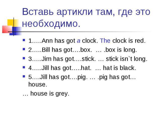 Вставь артикли там, где это необходимо. 1…..Ann has got a clock. The clock is red.2…..Bill has got….box. … .box is long.3…..Jim has got….stick. … stick isn`t long.4…..Jill has got…..hat. … hat is black.5….Jill has got….pig. … .pig has got… house. … …
