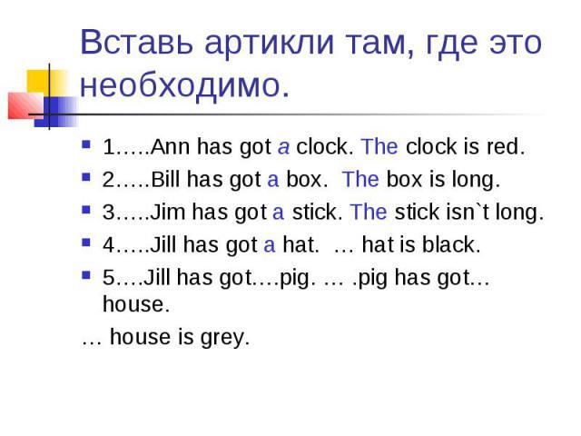 Вставь артикли там, где это необходимо. 1…..Ann has got a clock. The clock is red.2…..Bill has got a box. The box is long.3…..Jim has got a stick. The stick isn`t long.4…..Jill has got a hat. … hat is black.5….Jill has got….pig. … .pig has got… hous…