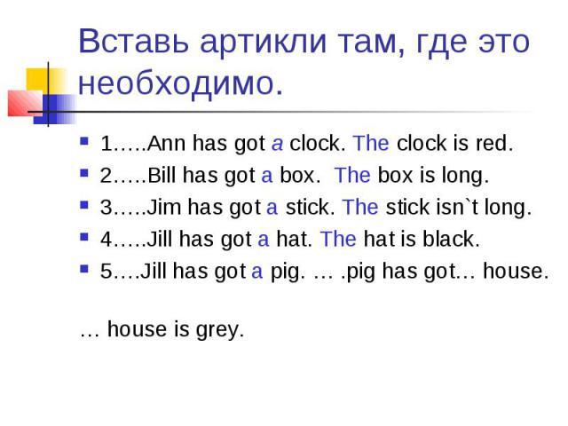 Вставь артикли там, где это необходимо. 1…..Ann has got a clock. The clock is red.2…..Bill has got a box. The box is long.3…..Jim has got a stick. The stick isn`t long.4…..Jill has got a hat. The hat is black.5….Jill has got a pig. … .pig has got… h…