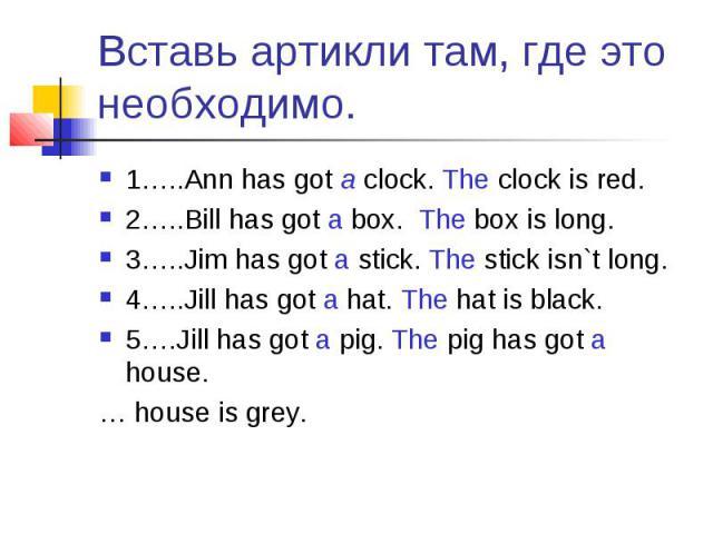 Вставь артикли там, где это необходимо. 1…..Ann has got a clock. The clock is red.2…..Bill has got a box. The box is long.3…..Jim has got a stick. The stick isn`t long.4…..Jill has got a hat. The hat is black.5….Jill has got a pig. The pig has got a…