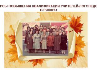 КУРСЫ ПОВЫШЕНИЯ КВАЛИФИКАЦИИ УЧИТЕЛЕЙ-ЛОГОПЕДОВ В РИПКРО