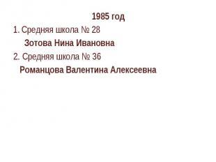 1985 годСредняя школа № 28 Зотова Нина Ивановна2. Средняя школа № 36 Романцова В