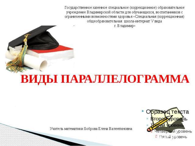 ВИДЫ ПАРАЛЛЕЛОГРАММА Учитель математики Боброва Елена Валентиновна