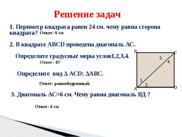 Решение задач1. Периметр квадрата равен 24 см. чему равна сторона квадрата?2. В квадрате АВСD проведена диагональ АС. Определите градусные меры углов1,2,3,4. Ответ: 45° Определите вид ∆ АСD; ∆АВС. Ответ: равнобедренный. 3. Диагональ АС=6 см. Чему ра…