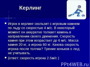 Керлинг Игрок в керлинг скользит с игровым камнем по льду со скоростью 4 м/с. В
