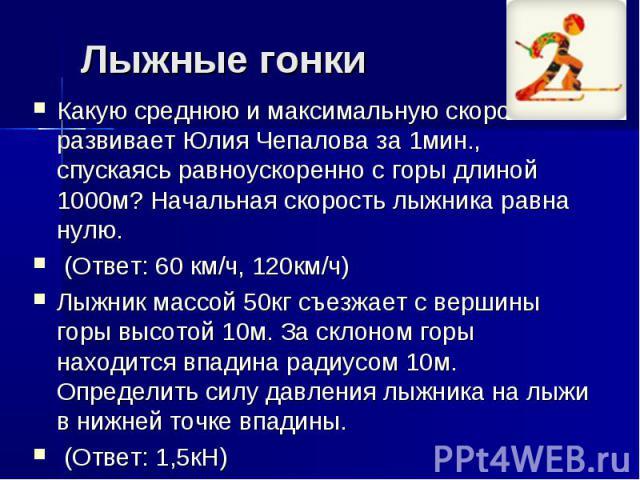 Лыжные гонки Какую среднюю и максимальную скорость развивает Юлия Чепалова за 1мин., спускаясь равноускоренно с горы длиной 1000м? Начальная скорость лыжника равна нулю. (Ответ: 60 км/ч, 120км/ч) Лыжник массой 50кг съезжает с вершины горы высотой 10…