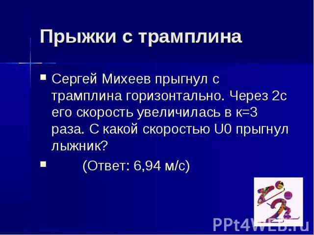 Прыжки с трамплина Сергей Михеев прыгнул с трамплина горизонтально. Через 2с его скорость увеличилась в к=3 раза. С какой скоростью U0 прыгнул лыжник? (Ответ: 6,94 м/с)