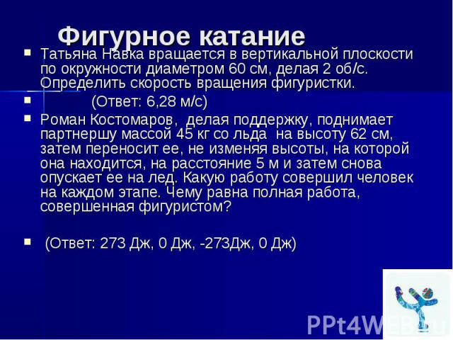 Фигурное катание Татьяна Навка вращается в вертикальной плоскости по окружности диаметром 60 см, делая 2 об/с. Определить скорость вращения фигуристки. (Ответ: 6,28 м/с) Роман Костомаров, делая поддержку, поднимает партнершу массой 45 кг со льда на …