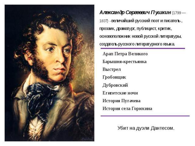 Александр Сергеевич Пушкин (1799 — 1837) - величайший русский поэт и писатель , прозаик, драматург, публицист, критик, основоположник новой русской литературы, создатель русского литературного языка.Убит на дуэли Дантесом.