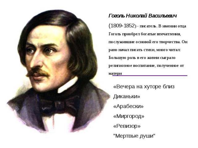 Гоголь Николай Васильевич (1809-1852) - писатель. В имении отца Гоголь приобрел богатые впечатления, послужившие основой его творчества. Он рано начал писать стихи, много читал: Большую роль в его жизни сыграло религиозное воспитание, полученное от …