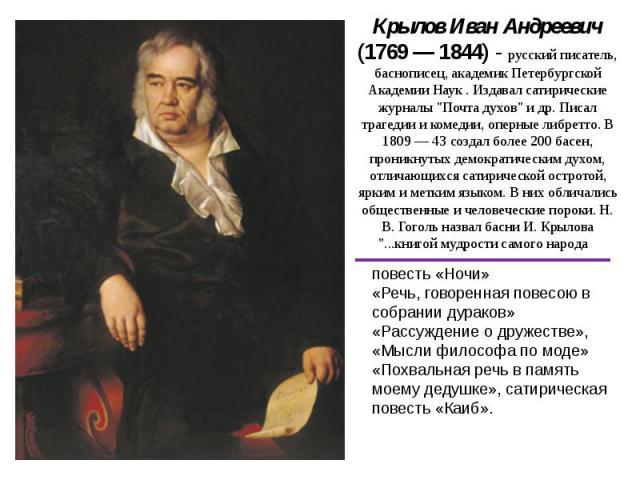 Крылов Иван Андреевич (1769 — 1844) - русский писатель, баснописец, академик Петербургской Академии Наук . Издавал сатирические журналы
