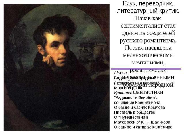 Жуковский Василий Андреевич (1783 — 1852)русский поэт, академик Петербургской Академии Наук, переводчик, литературный критик. Начав как сентименталист стал одним из создателей русского романтизма. Поэзия насыщена меланхолическими мечтаниями, романти…
