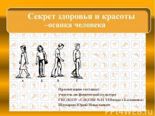 Секрет здоровья и красоты –осанка человека Презентацию составил:учитель по физич