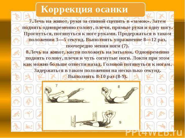 Коррекция осанки7.Лечь на живот, руки за спиной сцепить в «замок». Затем поднять одновременно голову, плечи, прямые руки и одну ногу. Прогнуться, потянуться к ноге руками. Продержаться в таком положении 3—5 секунд. Выполнять упражнение 8—12 раз, поо…