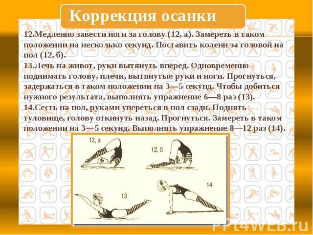 Коррекция осанки12.Медленно завести ноги за голову (12, а). Замереть в таком положении на несколько секунд. Поставить колени за головой на пол (12, б).13.Лечь на живот, руки вытянуть вперед. Одновременно поднимать голову, плечи, вытянутые руки и ног…