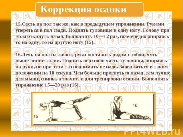 Коррекция осанки15.Сесть на пол так же, как в предыдущем упражнении. Руками упереться в пол сзади. Поднять туловище и одну ногу. Голову при этом откинуть назад. Выполнять 10—12 раз, поочередно опираясь то на одну, то на другую ногу (15).16.Лечь на п…