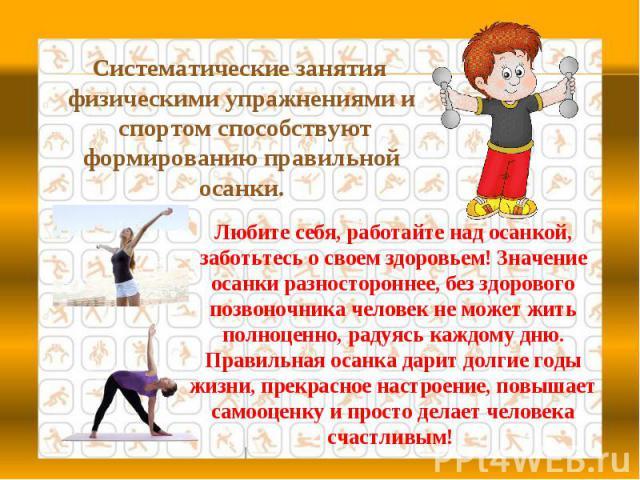 Систематические занятия физическими упражнениями и спортом способствуют формированию правильной осанки.Любите себя, работайте над осанкой, заботьтесь о своем здоровьем! Значение осанки разностороннее, без здорового позвоночника человек не может жить…