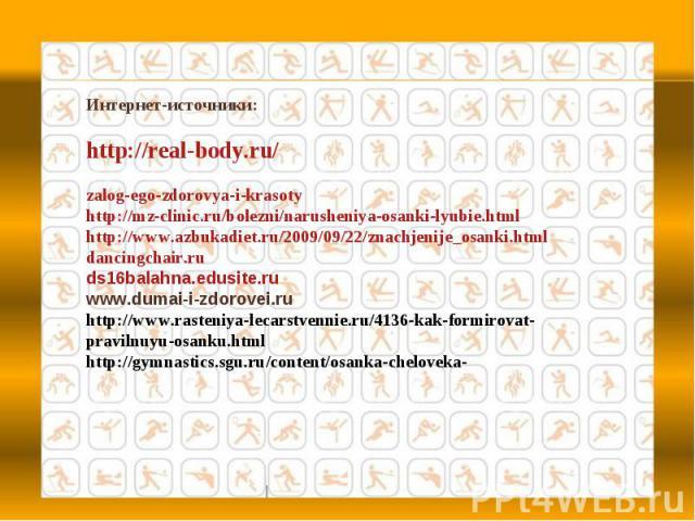 Интернет-источники:http://real-body.ru/zalog-ego-zdorovya-i-krasotyhttp://mz-clinic.ru/bolezni/narusheniya-osanki-lyubie.htmlhttp://www.azbukadiet.ru/2009/09/22/znachjenije_osanki.htmldancingchair.ruds16balahna.edusite.ruwww.dumai-i-zdorovei.ruhttp…