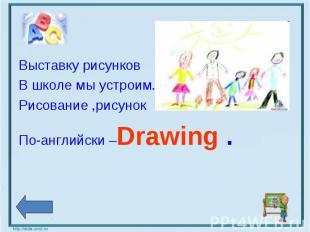 Выставку рисунков В школе мы устроим.Рисование ,рисунокПо-английски –Drawing .