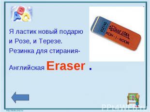 Я ластик новый подарюи Розе, и Терезе.Резинка для стирания-Английская Eraser .