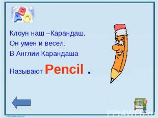 Клоун наш –Карандаш.Он умен и весел.В Англии Карандаша Называют Pencil .